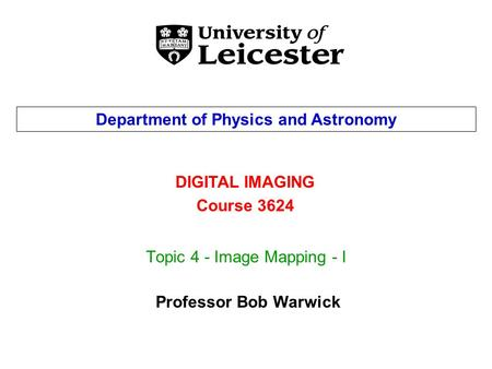 Topic 4 - Image Mapping - I DIGITAL IMAGING Course 3624 Department of Physics and Astronomy Professor Bob Warwick.