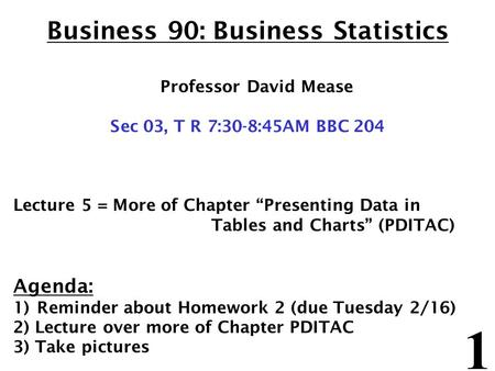 "1 Business 90: Business Statistics Professor David Mease Sec 03, T R 7:30-8:45AM BBC 204 Lecture 5 = More of Chapter ""Presenting Data in Tables and Charts"""