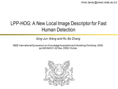 LPP-HOG: A New Local Image Descriptor for Fast Human Detection Andy Qing Jun Wang and Ru Bo Zhang IEEE International Symposium.