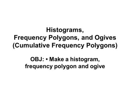 Histograms, Frequency Polygons, and Ogives (Cumulative Frequency Polygons) OBJ: Make a histogram, frequency polygon and ogive.