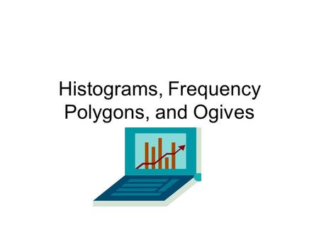 Histograms, Frequency Polygons, and Ogives. Histogram: A graph that displays data by using contiguous vertical bars.