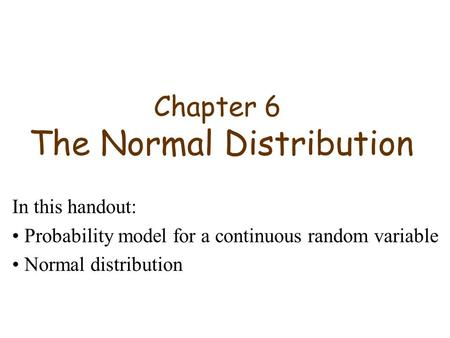 Chapter 6 The Normal Distribution In this handout: Probability model for a continuous random variable Normal distribution.