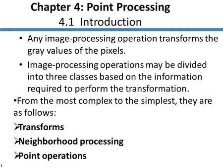 1 Chapter 4: Point Processing 4.1 Introduction Any image-processing operation transforms the gray values of the pixels. Image-processing operations may.