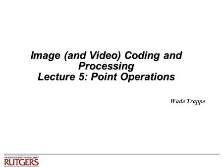 Image (and Video) Coding and Processing Lecture 5: Point Operations Wade Trappe.