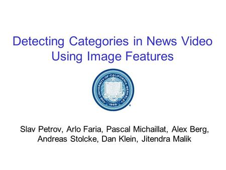 Detecting Categories in News Video Using Image Features Slav Petrov, Arlo Faria, Pascal Michaillat, Alex Berg, Andreas Stolcke, Dan Klein, Jitendra Malik.