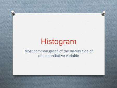 Histogram Most common graph of the distribution of one quantitative variable.