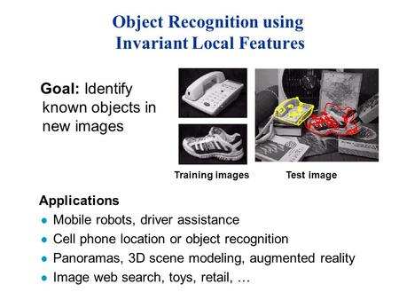 Object Recognition using Invariant Local Features Applications l Mobile robots, driver assistance l Cell phone location or object recognition l Panoramas,