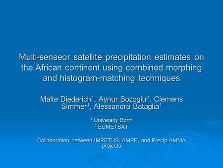 Multi-senseor satellite precipitation estimates on the African continent using combined morphing and histogram-matching techniques Malte Diederich 1, Aynur.
