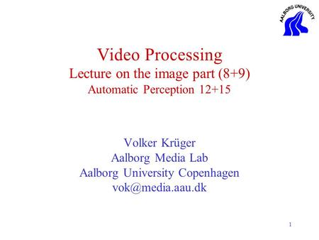 1 Video Processing Lecture on the image part (8+9) Automatic Perception 12+15 Volker Krüger Aalborg Media Lab Aalborg University Copenhagen