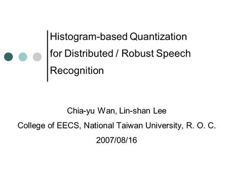 Histogram-based Quantization for Distributed / Robust Speech Recognition Chia-yu Wan, Lin-shan Lee College of EECS, National Taiwan University, R. O. C.