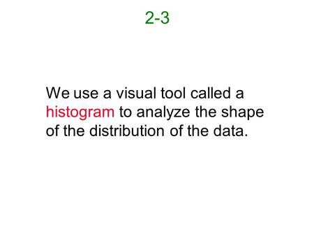 2-3 We use a visual tool called a histogram to analyze the shape of the distribution of the data.