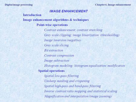 Digital image processing Chapter 6. Image enhancement IMAGE ENHANCEMENT Introduction Image enhancement algorithms & techniques Point-wise operations Contrast.