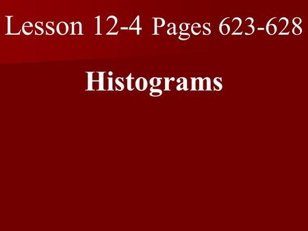 Lesson 12-4 Pages 623-628 Histograms. What you will learn! 1. How to display data in a histogram. 2. How to interpret data in a histogram.