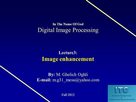 Digital Image Processing In The Name Of God Digital Image Processing Lecture3: Image enhancement M. Ghelich Oghli By: M. Ghelich Oghli
