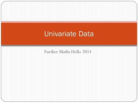 Further Maths Hello 2014 Univariate Data. What is data? Data is another word for information. By studying data, we are able to display the information.