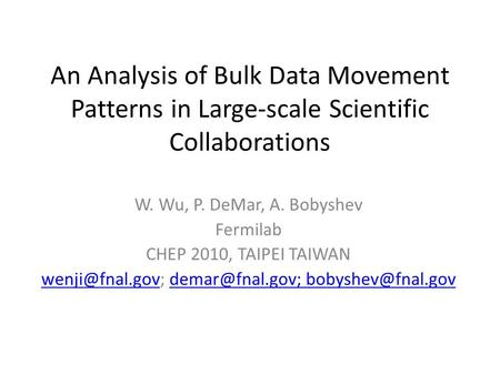 An Analysis of Bulk Data Movement Patterns in Large-scale Scientific Collaborations W. Wu, P. DeMar, A. Bobyshev Fermilab CHEP 2010, TAIPEI TAIWAN