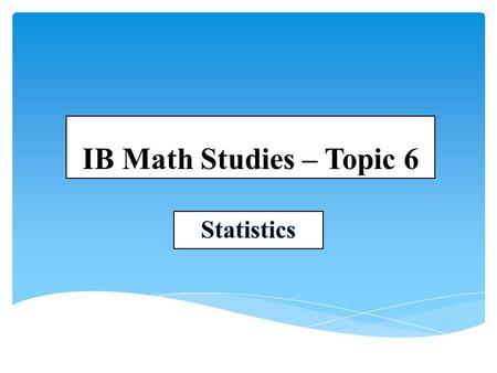 IB Math Studies – Topic 6 Statistics.