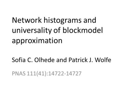 Network histograms and universality of blockmodel approximation Sofia C. Olhede and Patrick J. Wolfe PNAS 111(41):14722-14727.