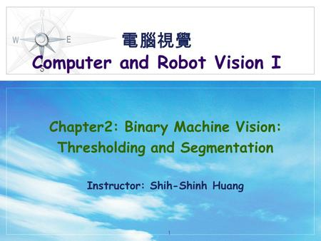 電腦視覺 Computer and Robot Vision I Chapter2: Binary Machine Vision: Thresholding and Segmentation Instructor: Shih-Shinh Huang 1.