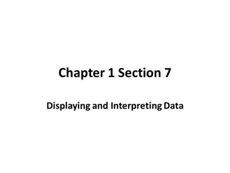 Chapter 1 Section 7 Displaying and Interpreting Data.