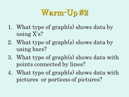 Warm-Up #2 1.What type of graph(s) shows data by using X ' s? 2.What type of graph(s) shows data by using bars? 3.What type of graph(s) shows data with.