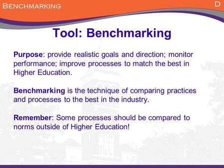 Tool: Benchmarking Purpose: provide realistic goals and direction; monitor performance; improve processes to match the best in Higher Education. Benchmarking.
