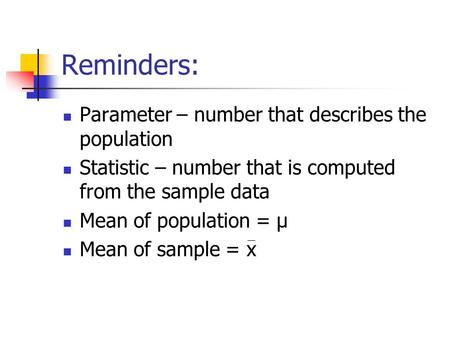 Reminders: Parameter – number that describes the population Statistic – number that is computed from the sample data Mean of population = µ Mean of sample.