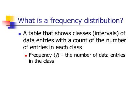 What is a frequency distribution? A table that shows classes (intervals) of data entries with a count of the number of entries in each class Frequency.