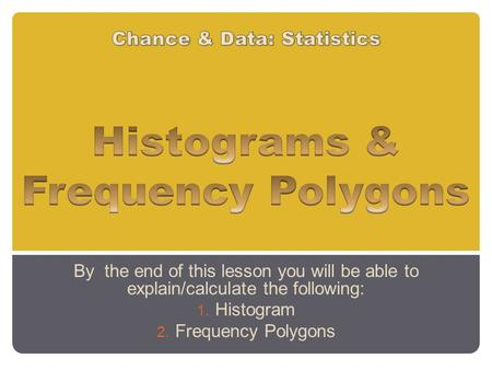 By the end of this lesson you will be able to explain/calculate the following: 1. Histogram 2. Frequency Polygons.