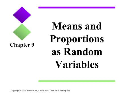 Copyright ©2006 Brooks/Cole, a division of Thomson Learning, Inc. Means and Proportions as Random Variables Chapter 9.