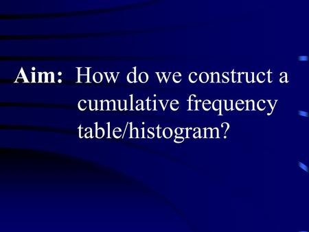 Aim: How do we construct a cumulative frequency table/histogram?