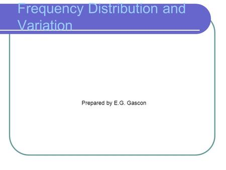 Frequency Distribution and Variation Prepared by E.G. Gascon.