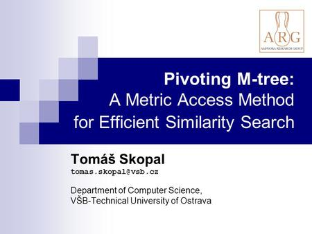 Pivoting M-tree: A Metric Access Method for Efficient Similarity Search Tomáš Skopal Department of Computer Science, VŠB-Technical.