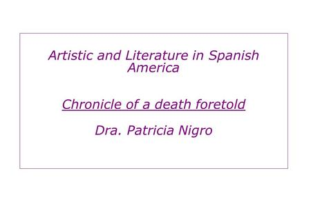 Artistic and Literature in Spanish America Chronicle of a death foretold Dra. Patricia Nigro.