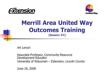 Merrill Area United Way Outcomes Training (Session #1) Art Lersch Associate Professor, Community Resource Development Educator University of Wisconsin.
