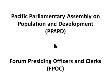 Pacific Parliamentary Assembly on Population and Development (PPAPD) & Forum Presiding Officers and Clerks (FPOC)