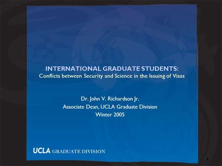 1 INTERNATIONAL GRADUATE STUDENTS: Conflicts between Security <strong>and</strong> Science in the Issuing of Visas Dr. John V. Richardson Jr. Associate Dean, UCLA Graduate.