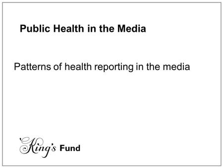 Public Health in the Media Patterns of health reporting in the media.