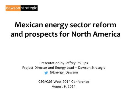 Mexican energy sector reform and prospects for North America Presentation by Jeffrey Phillips Project Director and Energy Lead – Dawson