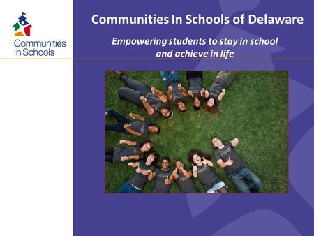 Communities In Schools of Delaware Empowering students to stay in school and achieve in life.