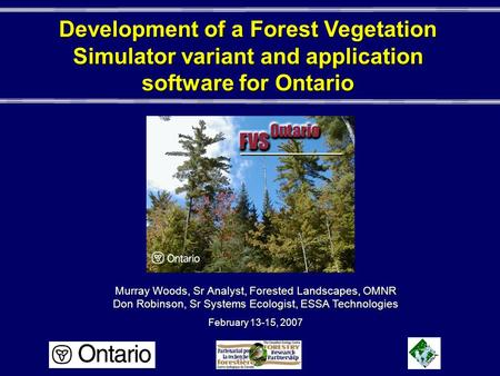 Development of a Forest Vegetation Simulator variant and application software for Ontario Murray Woods, Sr Analyst, Forested Landscapes, OMNR Don Robinson,