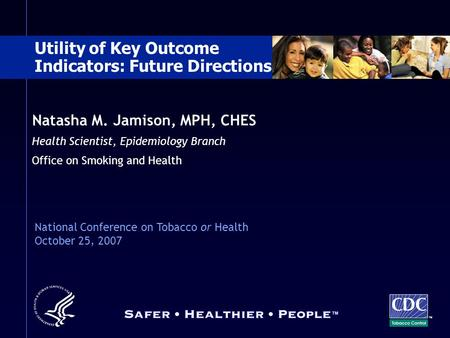 Natasha M. Jamison, MPH, CHES Health Scientist, Epidemiology Branch Office on Smoking and Health TM Utility of Key Outcome Indicators: Future Directions.