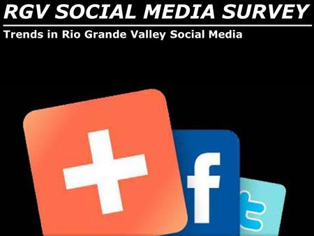 RGV SOCIAL MEDIA SURVEY _______________________________ Trends in Rio Grande Valley Social Media.
