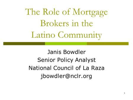 1 The Role of Mortgage Brokers in the Latino Community Janis Bowdler Senior Policy Analyst National Council of La Raza
