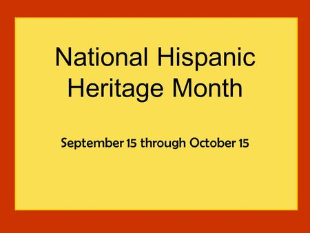 National Hispanic Heritage Month September 15 through October 15.