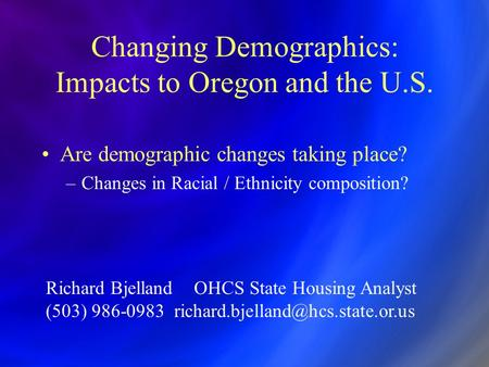 Changing Demographics: Impacts to Oregon and the U.S. Are demographic changes taking place? –Changes in Racial / Ethnicity composition? Richard Bjelland.