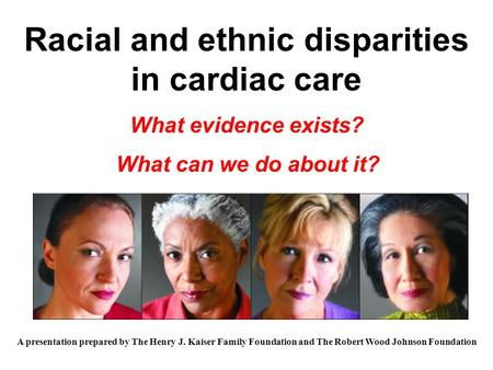 Racial and ethnic disparities in cardiac care What evidence exists? What can we do about it? A presentation prepared by The Henry J. Kaiser Family Foundation.