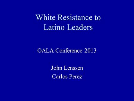 White Resistance to Latino Leaders OALA Conference 2013 John Lenssen Carlos Perez.