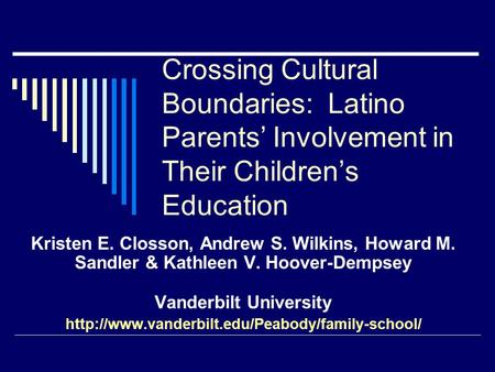 Crossing Cultural Boundaries: Latino Parents' Involvement in Their Children's Education Kristen E. Closson, Andrew S. Wilkins, Howard M. Sandler & Kathleen.