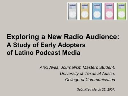 Exploring a New Radio Audience: A Study of Early Adopters of Latino Podcast Media Alex Avila, Journalism Masters Student, University of Texas at Austin,